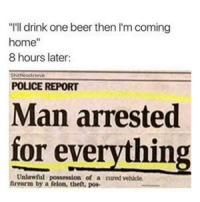 "Beer, Life, and Police: ""I'll drink one beer then I'm coming  home""  8 hours later:  Shitheodsteve  POLICE REPORT  Man arrested  for everything  Unlawful possession of a cured vehicle  frearm by a felon, then, pos Story of my life @drunkpeopledoingthings"