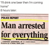 "Man Arrested For Everything: ""I'll drink one beer then I'm coming  home  8 hours later:  Shitheadsteve  POLICE REPORT  Man arrested  for everything  Unlawful possession of a cured vehicle.  firearm by a felon, theft, pos."