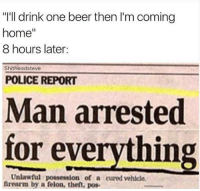 "Man Arrested For Everything: ""I'll drink one beer then I'm coming  home  8 hours later:  Shitheadsteve  POLICE REPORT  Man arrested  Unlawful everything  for firearm by a"