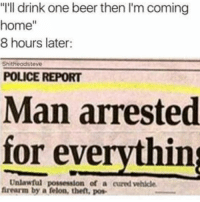 "Breh 😂😂😂: ""I'll drink one beer then I'm coming  home  8 hours later:  Shitheadsteve  POLICE REPORT  Man arrested  for everything  Unlawful possession of a cured vehicle.  firearm by a felon, theft, pos- Breh 😂😂😂"