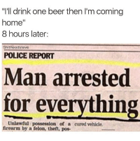 "Smash that like button if this is you 😂😂: ""I'll drink one beer then I'm coming  home  8 hours later:  Shitheadsteve  POLICE REPORT  Man arrested  for everything  Unlawful possession of a cured vehicle.  firearm by a felon, then, pose Smash that like button if this is you 😂😂"
