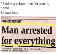 "👀😂😂: ""I'll drink one beer then I'm coming  home''  8 hours later:  Shitheadsteve  POLICE REPORT  Man arrested  for everything  Unlawful possession of a curedvehicle.  firearm by a felon, theft, pos. 👀😂😂"