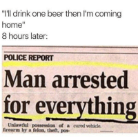 "Man Arrested For Everything: ""I'll drink one beer then I'm coming  home  8 hours later:  POLICE REPORT  Man arrested  for everything  Unlawful possession of a cured vehicle.  firearm by a felon, then, pos-"