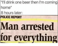 "Just some stolen memes for the road: ""I'll drink one beer then I'm coming  home""  8 hours later:  POLICE REPORT  Man  arrested  for everything Just some stolen memes for the road"
