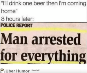 "failnation:  Sounds about right: ""I'll drink one beer then I'm coming  home""  8 hours later:  POLICE REPORT  Man arrested  for everything  Uber Humor Steve hm failnation:  Sounds about right"