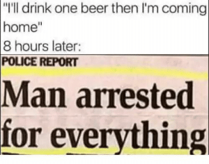 """me irl by RedditYankee FOLLOW HERE 4 MORE MEMES.: """"I'll drink one beer then I'm coming  home""""  8 hours later:  POLICE REPORT  arrested  for everything  Man me irl by RedditYankee FOLLOW HERE 4 MORE MEMES."""