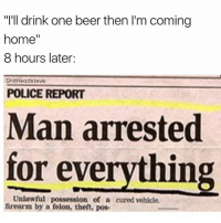 "Man Arrested For Everything: ""I'll drink one beer then I'm coming  home  8 hours later  Shitheadsteve  POLICE REPORT  Man arrested  for everything  Unlawful possession of a cured vehicle.  firearm by a felon, theft, pos."