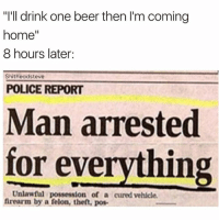 "Man Arrested For Everything: ""I'll drink one beer then I'm coming  home  8 hours later:  Shitheadsteve  POLICE REPORT  Man arrested  for everything  Unlawful possession of a cured vehicle.  firearm by a felon, theft, pos-"