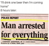 "Man Arrested For Everything: ""I'll drink one beer then l'm coming  home  8 hours later:  Shitheadsteve  POLICE REPORT  Man arrested  for everything  Unlawful possession of a cured vehicle.  firearm by a felon, theft, pos."