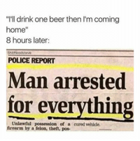 "Man Arrested For Everything: ""I'll drink one beer then l'm coming  home""  8 hours later  Shitheadsteve  POLICE REPORT  Man arrested  for everything  Unlawful possession of a cured vehlcle  frearm by a felon, thet, pos"
