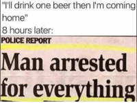 "Man Arrested For Everything: ""I'll drink one beer then l'm coming  home""  8 hours later:  POLICE REPORT  Man arrested  for everything"