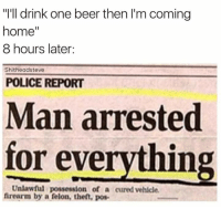 "meirl: ""I'll drink one beer then l'm coming  home  8 hours later:  Shitheadsteve  POLICE REPORT  Man arrested  for everything  Unlawful possession of a cured vehicle.  firearm by a felon, theft, pos. meirl"