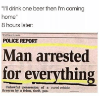 "Only one beer... (@shitheadsteve): ""I'll drink one beer then l'm coming  home  8 hours later:  hitheadsteve  POLICE REPORT  Man arrested  for everything  Unlawful possession of a cured vehicle.  firearm by a felon, then, pos Only one beer... (@shitheadsteve)"