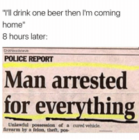 "Man Arrested For Everything: ""I'll drink one beer then l'm coming  home  II  8 hours later:  Shitheadsteve  POLICE REPORT  Man arrested  for everything  Unlawful possession of a curedvehicle.  firearm by a felon, then, pose"