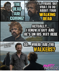 Lol, Memes, and Slick: ILL FIGURE OUT  WHAT TO DO  ABOUT YOUR  WALKING  DEAD  THE  DEAD  ARE  COMING!  ACTUALLY  1KNOW/A[GUY AND  HE'S ON HIS WAY HERE  OMINUTES  LATER  LSSO.WHERE ARE THE  10  WALKERS ANYONE ELSE catch the very subtle but slick WALKING DEAD MEN reference made on last night's episode by TYRION?? LOL The CROSS-OVER has BEGUN!! 😂😂 . . WinterIsHere Premiere winterishere gameofthrones walkingdead tyrion snowwhite cosplay jonsnow got castlevania strangerthings walkingdead daenerys khaleesi jamielannister lol dragons whitewalker stark partynerdz cosplay podcast Rickgrimes guardiansofthegalaxy Winterishere infinitywar
