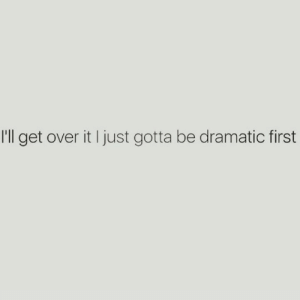 over it: I'll get over it I just gotta be dramatic first