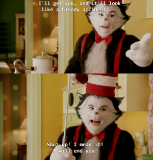 monkeywiki:  jim carrey grinch was chaotic neutral but mike myer's cat in the hat was just straight up chaotic evil: I'll get vou, and it'11 look  like a bloody accident   Shut up! I mean it!  T will end you! monkeywiki:  jim carrey grinch was chaotic neutral but mike myer's cat in the hat was just straight up chaotic evil