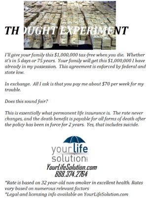 "Anaconda, Family, and Gif: I'll give your family this $1,000,000 tax-free when you die. Whether  it's in 5 days or 75 years. Your family will get this $1,000,000 I have  already in my possession. This agreement is enforced by federal and  state law.  In exchange. All I ask is that you pay me about $70 per week for my  trouble.  Does this sound fair?  This is essentially what permanent life insurance is. The rate never  changes, and the death benefit is payable for all forms of death after  the policy has been in force for 2years. Yes, that includes suicide.  your life  solution  YourlifeSolution.com  888.374 2754  *Rate is based on 32 year-old non-smoker in excellent health. Rates  vary based on numerous relevant factors  *Legal and licensing info available on YourLifeSolution.com life-insurancequote: sea-of-blood-red-roses:  life-insurancequote:  chefjoey7791:  life-insurancequote:   Concept for ad I'm working on. -YourLifeSolution.com   I'm sold   I mean, the ad is good, but maaaaybe consider fixing your math.70x56 = 3920, 1 000 000/3920 = 255 yearsThis would be a decent plan if you were immortal, but anywayPoint is less about the math than rather maybe displaying the math? Or some form of it? Like maybe add something along the lines of showing how many years it would take you to accumulate that much money vs the likelyhood of you dying after those years are over, and thus it is statistically better for you to have life insurance (this can be reinforced with ""DEATH CAN BE AROUND ANY CORNER"" but that's too aggressive for my preference)  The math is quite accurate.  In fact, I was conservative in using a man's rates at age 32 instead of a woman's.  The reason why you would only pay a fraction of the amount over the long-haul as you would to fund the death benefit at once is due to the mechanism known as ""discounted interest"".  So, even if this person lived to 100, they would have only paid about 200k-225k.  That's the core value of permanent life insurance is that you are only paying a fraction of the death benefit's cost even if you live a full life while simultaneously covering the risk of an unexpected death. $70 X 4.3 weeks in a month is about $301 per month, which is nearly identical to the cost if paid annually (annual payments receive a discount of about 4% on average). The numbers are attractive because people aren't immortal.  Feel free to run hypothetical scenarios using the anonymous quote tool at YourLifeSolution.com.  The numbers don't always work out advantageously (major health issues sully it in many cases) but it's otherwise a rather solid premise."