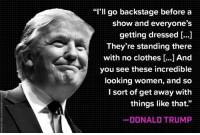 """Donald Trump, Pervert.: """"I'll go backstage before a  show and everyone's  getting dressed  They're standing there  with no clothes And  you see these incredible  looking women, and so  I sort of get away with  things like that.""""  DONALD TRUMP Donald Trump, Pervert."""