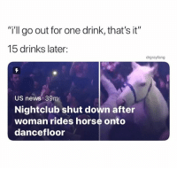 "(@drgrayfang): i'll go out for one drink, that's it""  15 drinks later:  drgrayfang  US newS 39m  Nightclub shut down after  woman rides horse onto  dancefloor (@drgrayfang)"