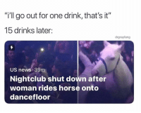 "dancefloor: i'll go out for one drink, that's it""  15 drinks later:  drgrayfang  US news 39m  Nightclub shut down after  woman rides horse onto  dancefloor"