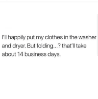 Clothes, Latinos, and Memes: I'll happily put my clothes in the washer  and dryer. But folding...? that'll take  about 14 business days. Samee 😅😅😅😂😂 🔥 Follow Us 👉 @latinoswithattitude 🔥 latinosbelike latinasbelike latinoproblems mexicansbelike mexican mexicanproblems hispanicsbelike hispanic hispanicproblems latina latinas latino latinos hispanicsbelike
