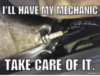 mechanic: I'LL HAVE MY MECHANIC  TAKE CARE OF IT  mematic net