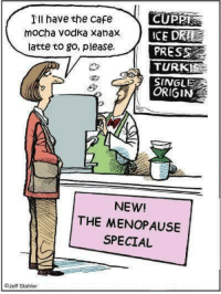 Dank, Xanax, and Vodka: Ill have the cafe  CUPPI  mocha vodka Xanax ICED  DRIE  latte to go, please.  PRESS  TURK  SINGLE  NEW!  A THE MENOPAUSE  SPECIAL  Jeff Stahler