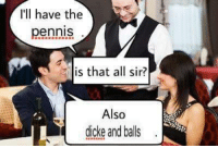pennis: I'll have the  pennis  is that all sir?  Also  dicke and balls