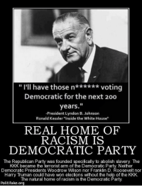 "Memes, 🤖, and Arms: I'll have those n  voting  Democratic for the next 20o  years.  -President Lyndon B. Johnson  Ronald Kessler ""Inside the White House""  REAL HOME OF  RACISM IS  DEMOCRATIC PARTY  The Republican Party was founded specifically to abolish slavery The  KKK became the terrorist arm of the Democratic Party Neither  Democratic Presidents Woodrow Wilson Roosevelt nor  Harry Truman could have won elections without the help of the KKK.  The natural home of racism is the Democratic Party  Politi fake.org ..."