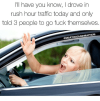 Memes, Rush Hour, and Traffic: I'll have you know, I drove in  rush hour traffic today and only  told 3 people to go fuck themselves.  @MARTINISANDMAYHEM So I am getting better 🚗🚗🚗 rp @martinisandmayhem 🍸 martinisandmayhem roadrage goodgirlwithbadthoughts 💅
