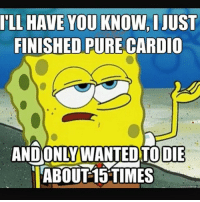 Gym, Time, and Finished: ILL HAVE YOU KNOW, I JUST  FINISHED PURE CARDIO  ANDONLYWANTEDTODIE  ABOUT 15 TIMES Accurate 😂👌 . @officialdoyoueven 👈
