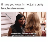 I'll have you know, I'm not just a pretty  face, I'm also a mess  I just figured if I'm gonna be a mess,  might as well be a hot mess, right? Such a mess!! But at least I know it. Right? @betchmemes
