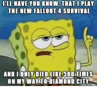 ILL HAVE YOU KNOW, THAT I PLAY  THE NEW FALLOUT 4 SURVIVAL  AND I ONLY DIEDTLIKE 500 TIMES  ON MY WAY TO DIAMOND CITY  inngur