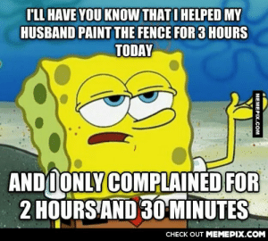 My wife today…She loves me.omg-humor.tumblr.com: I'LL HAVE YOU KNOW THATI HELPED MY  HUSBAND PAINT THE FENCE FOR 3 HOURS  TODAY  ANDOONLY COMPLAINED FOR  2 HOURS AND 3O MINUTES  CНECK OUT MЕМЕРIХ.COM  МЕМЕРIХ.Сом My wife today…She loves me.omg-humor.tumblr.com