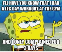 Total badassery.: ILL HAVE YOU KNOW THATIHAD  ALEG DAYWORKOUT AT THE GYM  ANDIONLY COMPLAINED FOR Total badassery.