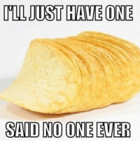 said no one ever: ILL JUST HAVE ONE  SAID NO ONE EVER