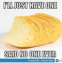 said no one ever: ILL JUST HAVE ONE  SAID NO ONE EVER  Posted By: Saono Simi me