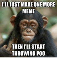 Starting poo lol Funny quotes: ILL JUST MAKE ONE MORE  MEME  THEN ILLSTART  THROWING POO  quickmeme com Starting poo lol Funny quotes