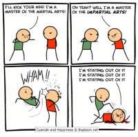 Ass, Memes, and Yeah: I'LL KICK YOUR ASS! I'MA  OH YEAH? WELL I'M A MASTER  MASTER OF THE MARTIAL ARTS!  OF THE IMPARTIAL ARTS!  I'M STAYING OUT OF IT  I'M STAYING OUT OF IT  I'M STAYING OUT OF IT  L Cyanide and Happiness O Explosm.net By Dave. Tag the least aggressive person you know!