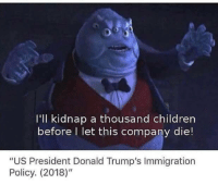 """Children, Memes, and Immigration: I'll kidnap a thousand children  before I let this company die!  """"US President Donald Trump's Immigration  Policy. (2018)"""" <p>Solid plan via /r/memes <a href=""""https://ift.tt/2KTyjsk"""">https://ift.tt/2KTyjsk</a></p>"""