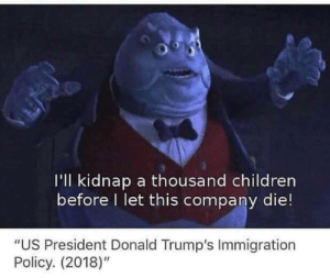 """Children, Tumblr, and Blog: I'll kidnap a thousand children  before I let this company die!  """"US President Donald Trump's Immigration  Policy. (2018)"""" memecage:  Solid plan"""
