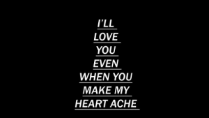 Ache: I'LL  LOVE  YOU  EVEN  WHEN YOU  MAKE MY  HEART ACHE