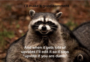 """Dumb, Reddit, and Good: I'll make a good comment  And when it gets lots of  upvotes l'll edit it so it says  """"upvote if you are dumb"""" Evil plan"""