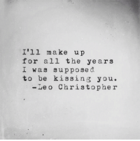 All The, Leo, and Kissing: I'll make up  for all the years  I was supposed  to be kissing you.  -Leo Christophe r