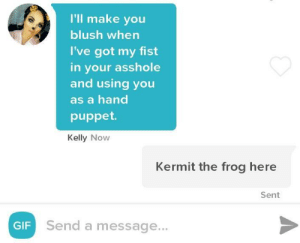 Her opening message.: I'll make you  blush when  I've got my fist  in your asshole  and using you  as a hand  puppet  Kelly Now  Kermit the frog here  Sent  GIF  Send a message... Her opening message.