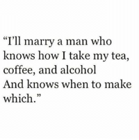 "Memes, Alcohol, and Alcoholic: ""I'll marry a man who  knows how I take my tea,  coffee, and alcohol  And knows when to make  which"
