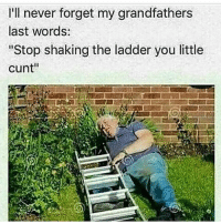 "Bad, Cats, and Crazy: I'll never forget my grandfathers  last words:  ""Stop shaking the ladder you little  cunt"" Lmao😂follow @codmemenation (me) for more! Like for good luck👊ignore for bad luck😩 Tag a friend😎👍 ➖➖➖➖➖➖➖➖➖➖➖➖➖➖➖➖➖✔Credit:unknown DM for credit Follow my backup accounts @cod_meme_nation & @animal.angel ➖➖➖➖➖➖➖➖➖➖➖➖➖➖➖ ⏬ Hashtags (ignore) ⏬ cod game gaming gamer meme drake dog dogs cat cats trump 2017 battlefield battlefield1 gta gtav gta5 gtavonline comedy savage humor gamers Relatable Hilarious KimKardashian KylieJenner Squad Crazy Omg Epic"