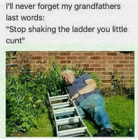 "Dank, Funny, and God: I'll never forget my grandfathers  last words:  ""Stop shaking the ladder you little  cunt"" Kup * 😏Follow if you're new😏 * 👇Tag some homies👇 * ❤Leave a like for Dank Memes❤ * Second meme acc: @cptmemes * Don't mind these 👇👇 Memes DankMemes Videos DankVideos RelatableMemes RelatableVideos Funny FunnyMemes memesdailybestmemesdaily boii Codmemes god atheist Meme InfiniteWarfare Gaming gta5 bo2 IW mw2 Xbox Ps4 Psn Games VideoGames Comedy Treyarch sidemen sdmn"