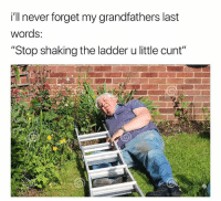 "Memes, Thanksgiving, and Cunt: i'll never forget my grandfathers last  words:  ""Stop shaking the ladder u little cunt"" Gonna miss you GPP. Thanksgiving won't be the same without your racist rants 🙏🙏"